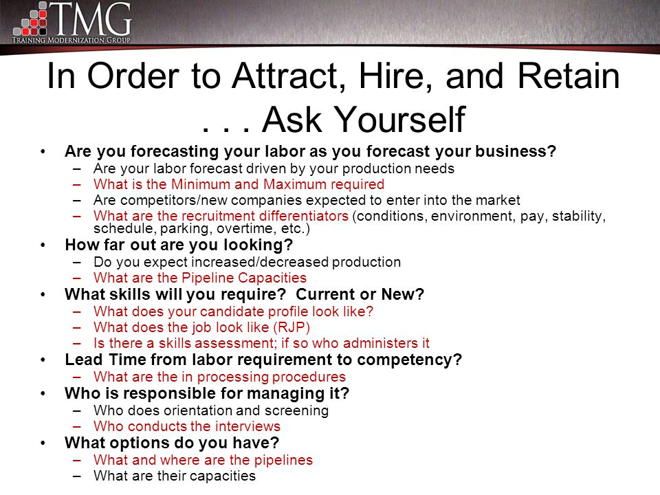 In Order to Attract, Hire, and Retain... Ask Yourself Are you forecasting your labor as you forecast your business? –Are your labor forecast driven by