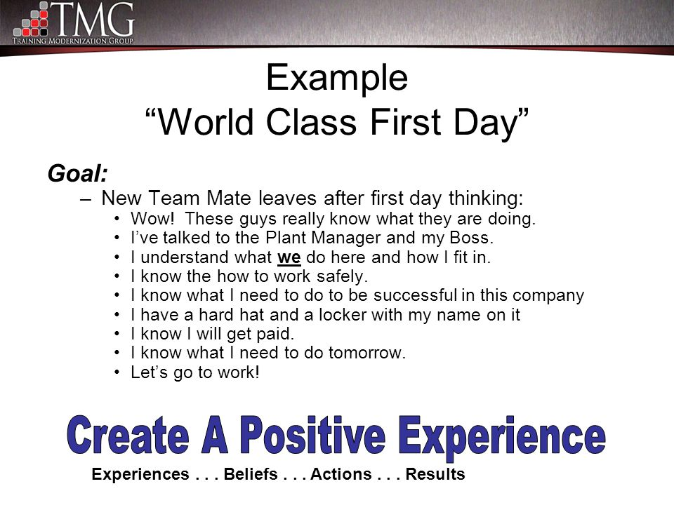"Example ""World Class First Day"" Goal: –New Team Mate leaves after first day thinking: Wow! These guys really know what they are doing. I've talked to"