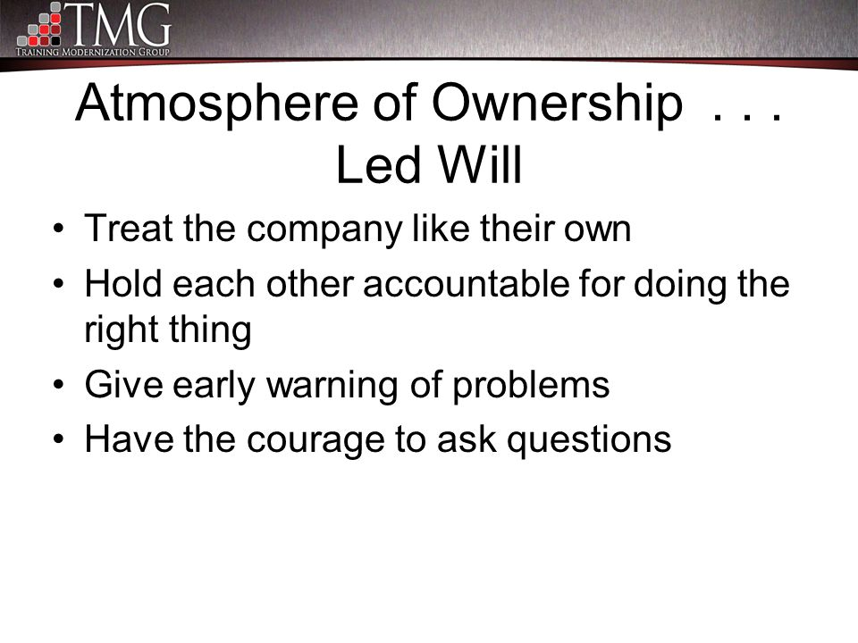 Atmosphere of Ownership... Led Will Treat the company like their own Hold each other accountable for doing the right thing Give early warning of probl