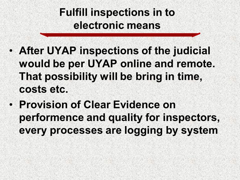 After UYAP inspections of the judicial would be per UYAP online and remote. That possibility will be bring in time, costs etc. Provision of Clear Evid