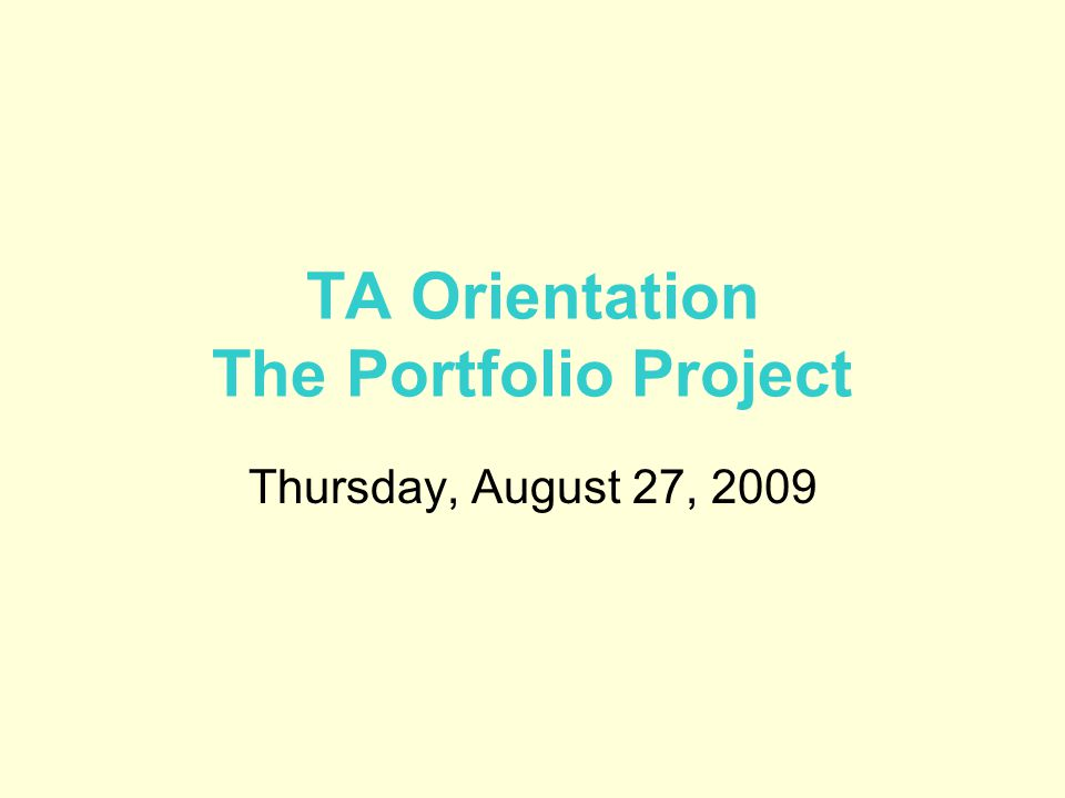 TA Orientation The Portfolio Project Thursday, August 27, 2009