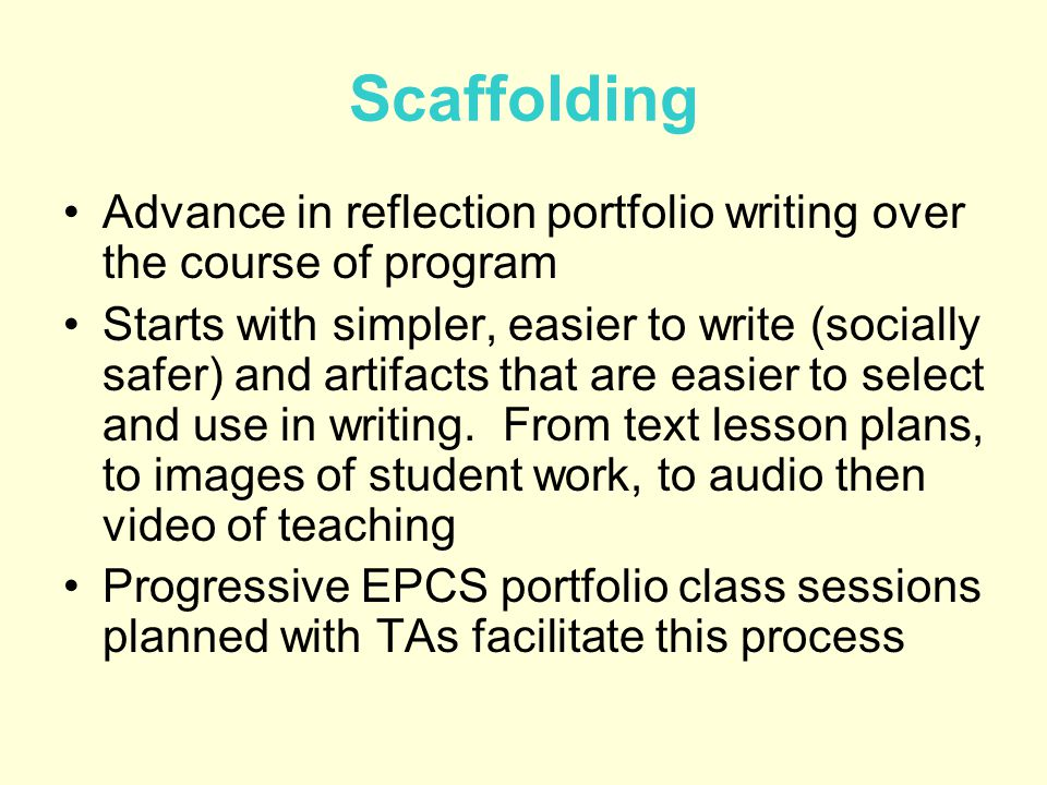 Scaffolding Advance in reflection portfolio writing over the course of program Starts with simpler, easier to write (socially safer) and artifacts that are easier to select and use in writing.