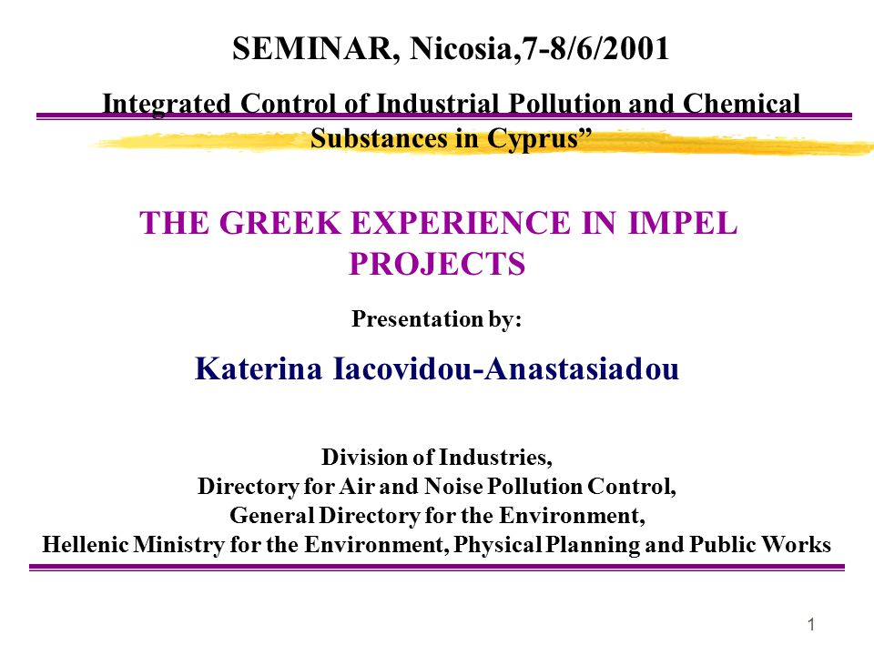 1 THE GREEK EXPERIENCE IN IMPEL PROJECTS Presentation by: Katerina Iacovidou-Anastasiadou Division of Industries, Directory for Air and Noise Pollutio