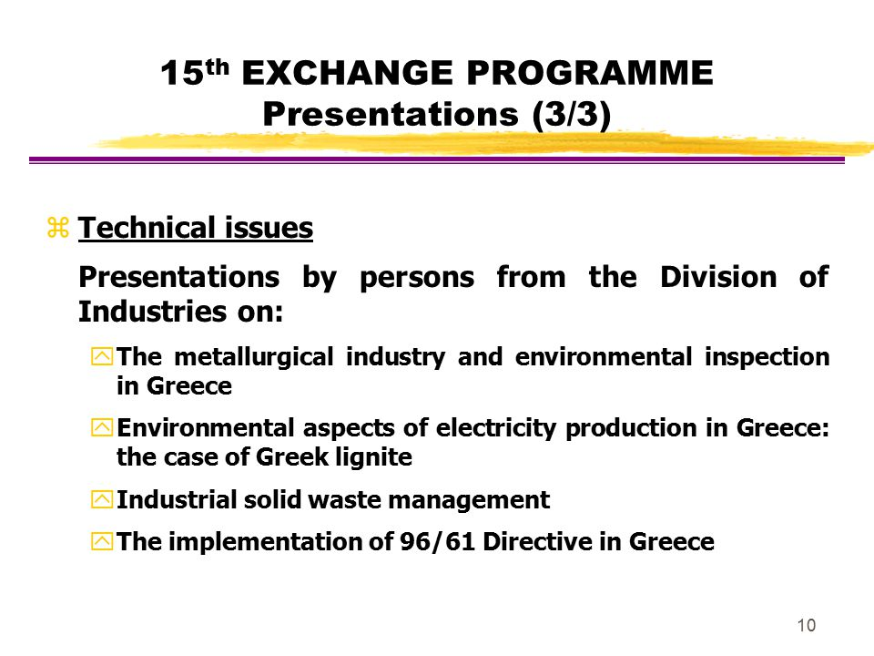 10 15 th EXCHANGE PROGRAMME Presentations (3/3) zTechnical issues Presentations by persons from the Division of Industries on: y The metallurgical ind