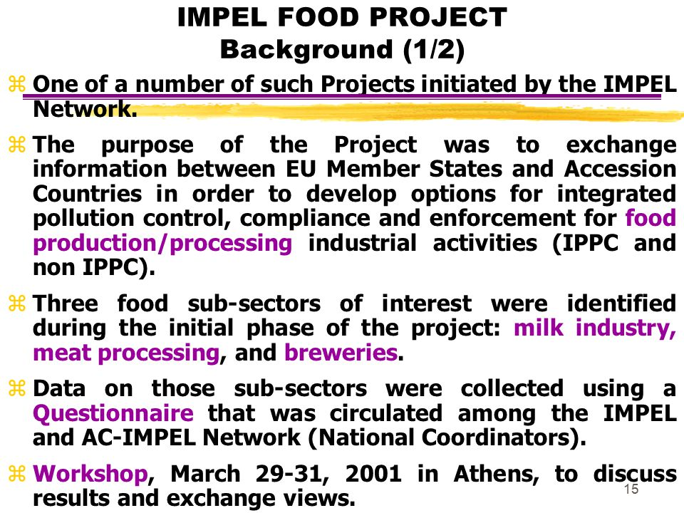 15 IMPEL FOOD PROJECT Background (1/2) zOne of a number of such Projects initiated by the IMPEL Network. z The purpose of the Project was to exchange