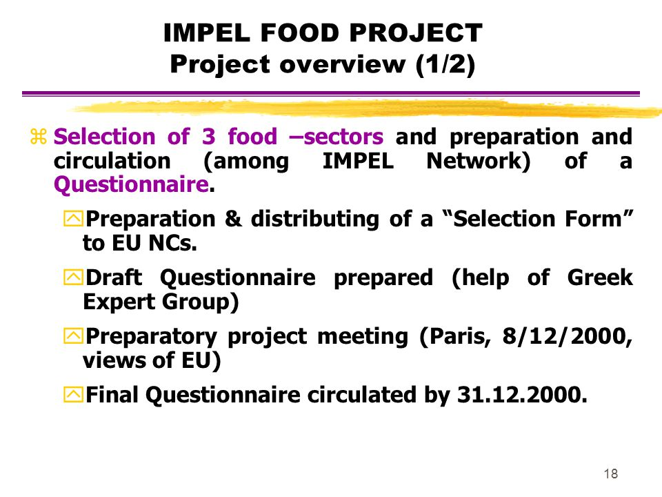 18 IMPEL FOOD PROJECT Project overview (1/2) zSelection of 3 food –sectors and preparation and circulation (among IMPEL Network) of a Questionnaire. y