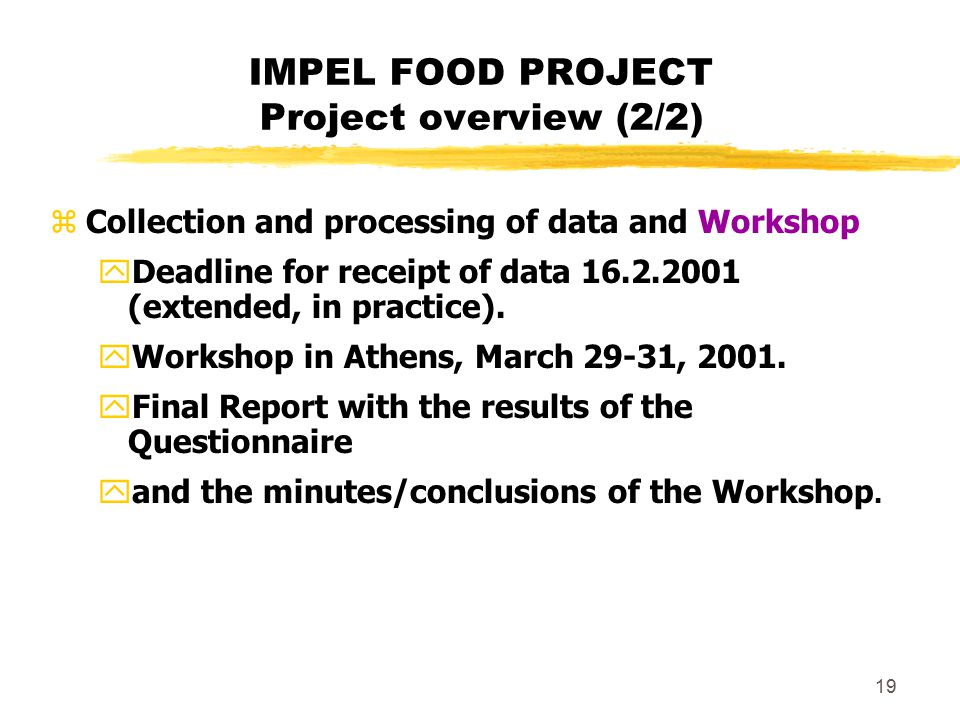 19 IMPEL FOOD PROJECT Project overview (2/2) zCollection and processing of data and Workshop yDeadline for receipt of data 16.2.2001 (extended, in pra