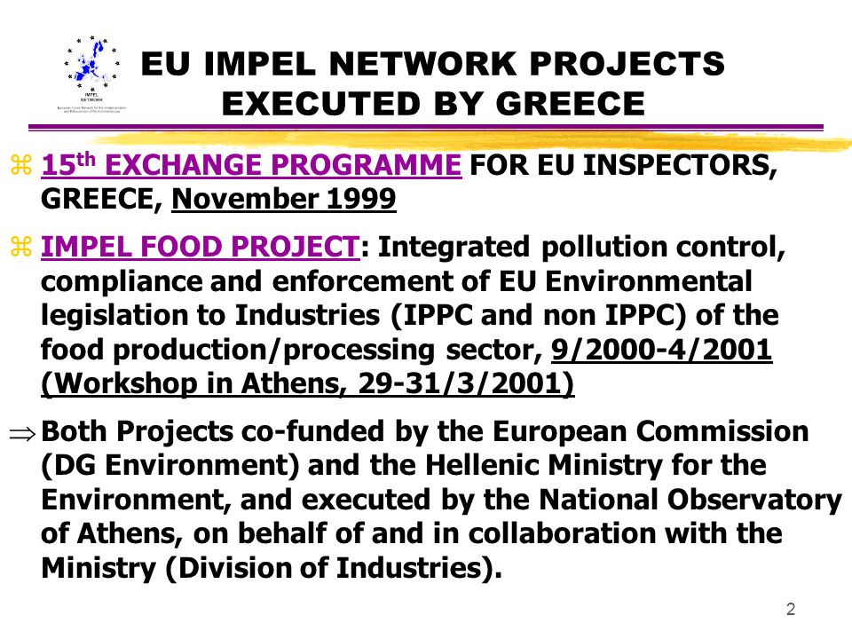 3 15 th EXCHANGE PROGRAMME FOR EU INSPECTORS, GREECE, November 1999 Background (1/2) z The last one of a series of such Programmes that were initiated by the EU IMPEL Network and had been organised by the competent Authority of each European Union Member State.