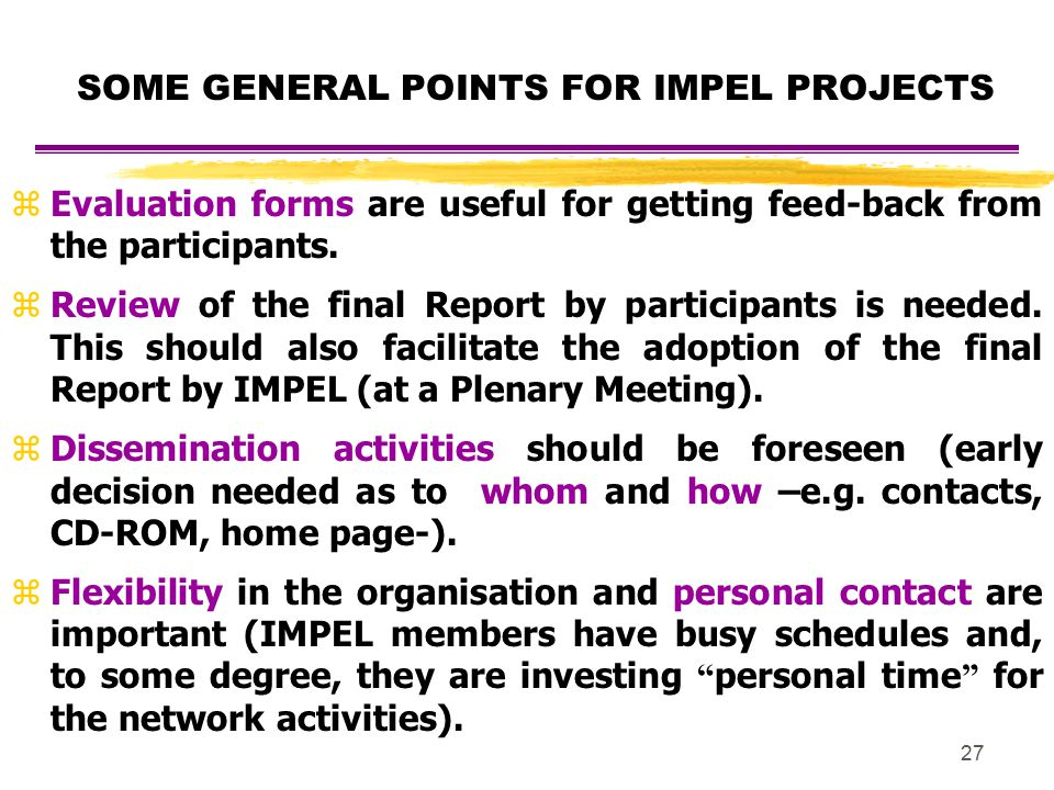 27 SOME GENERAL POINTS FOR IMPEL PROJECTS zEvaluation forms are useful for getting feed-back from the participants. zReview of the final Report by par