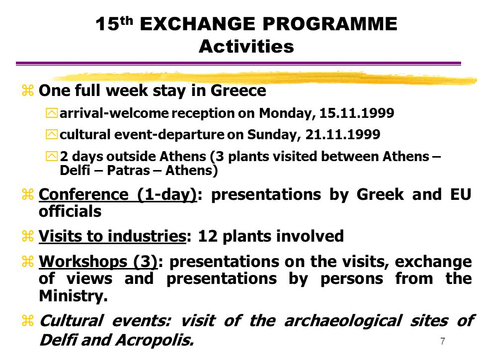 7 15 th EXCHANGE PROGRAMME Activities zOne full week stay in Greece yarrival-welcome reception on Monday, 15.11.1999 ycultural event-departure on Sund