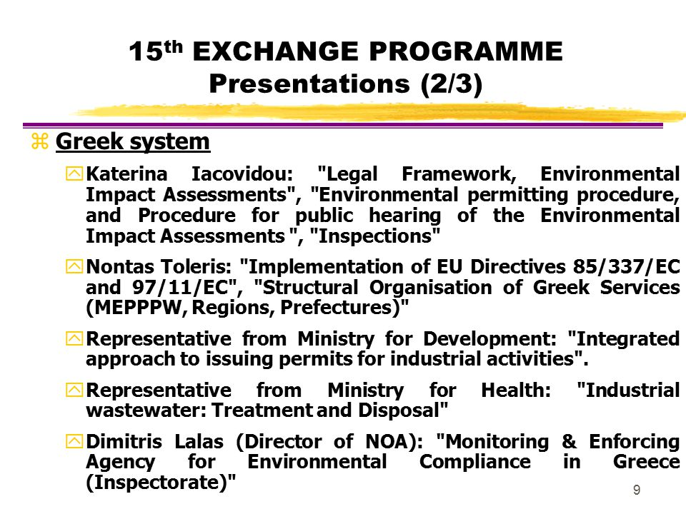 9 15 th EXCHANGE PROGRAMME Presentations (2/3) zGreek system y Katerina Iacovidou: Legal Framework, Environmental Impact Assessments , Environmental permitting procedure, and Procedure for public hearing of the Environmental Impact Assessments , Inspections y Nontas Toleris: Implementation of EU Directives 85/337/EC and 97/11/EC , Structural Organisation of Greek Services (MEPPPW, Regions, Prefectures) y Representative from Ministry for Development: Integrated approach to issuing permits for industrial activities .