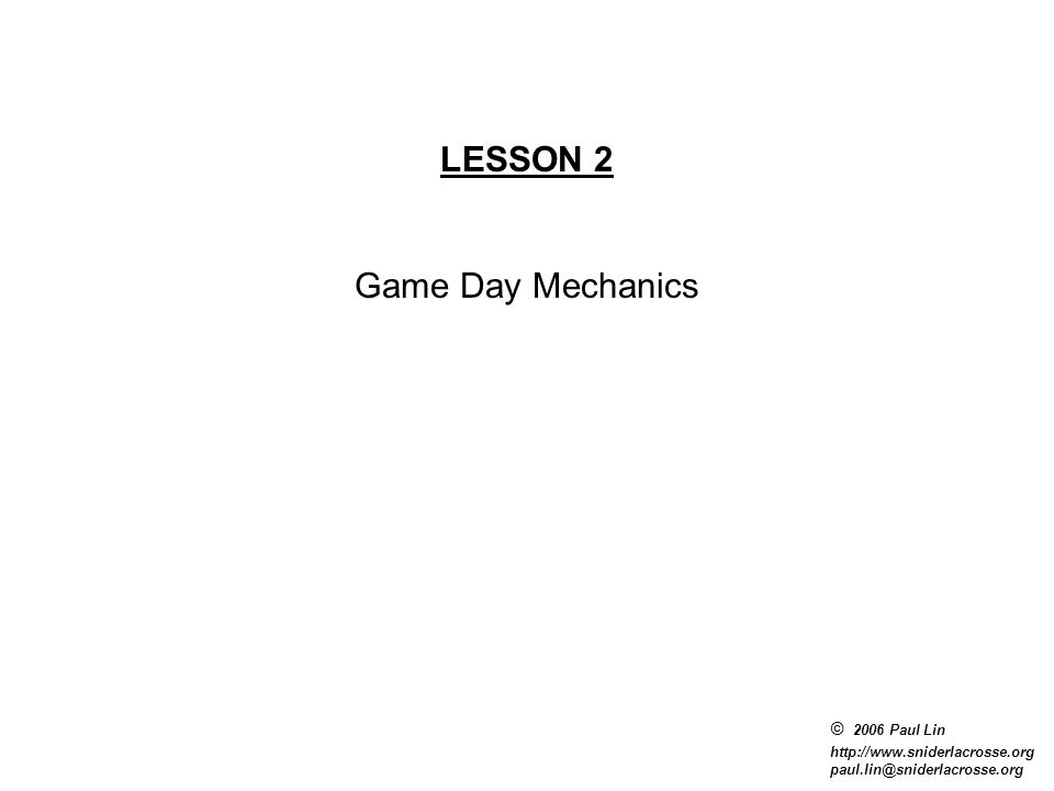 © 2006 Paul Lin http://www.sniderlacrosse.org paul.lin@sniderlacrosse.org LESSON 2 Game Day Mechanics