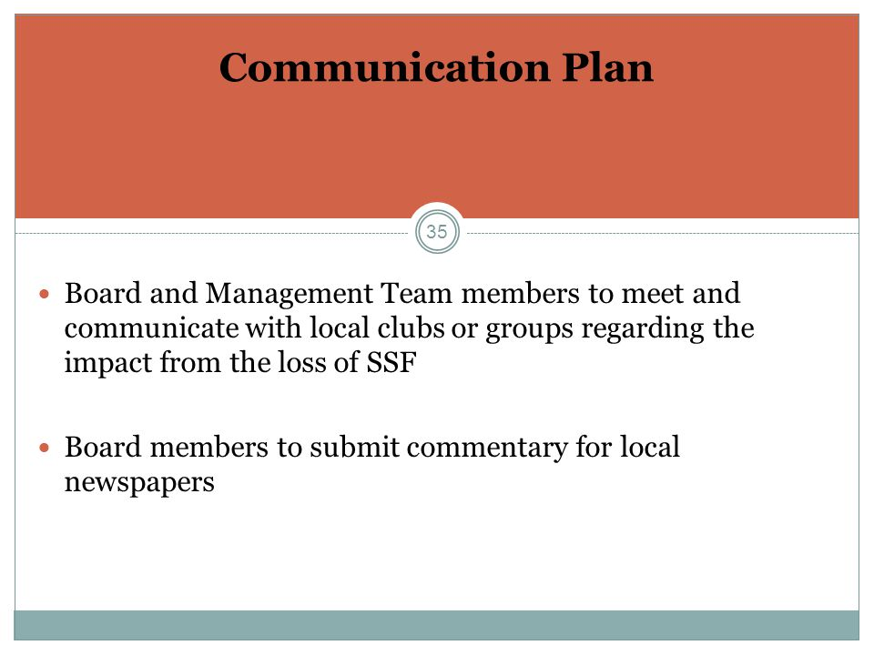35 Communication Plan Board and Management Team members to meet and communicate with local clubs or groups regarding the impact from the loss of SSF Board members to submit commentary for local newspapers