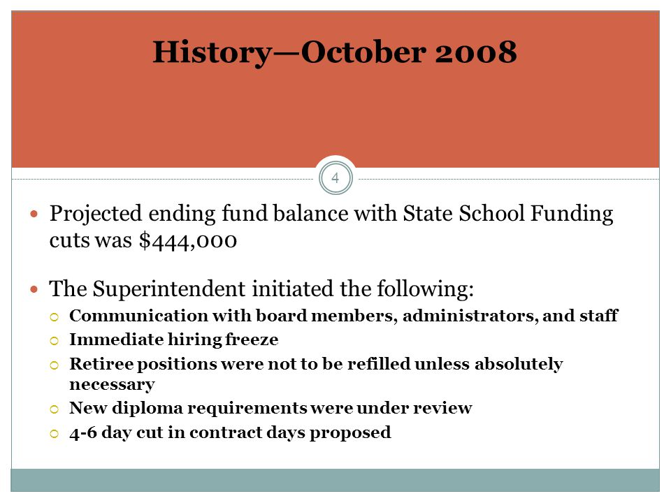4 Projected ending fund balance with State School Funding cuts was $444,000 The Superintendent initiated the following:  Communication with board members, administrators, and staff  Immediate hiring freeze  Retiree positions were not to be refilled unless absolutely necessary  New diploma requirements were under review  4-6 day cut in contract days proposed