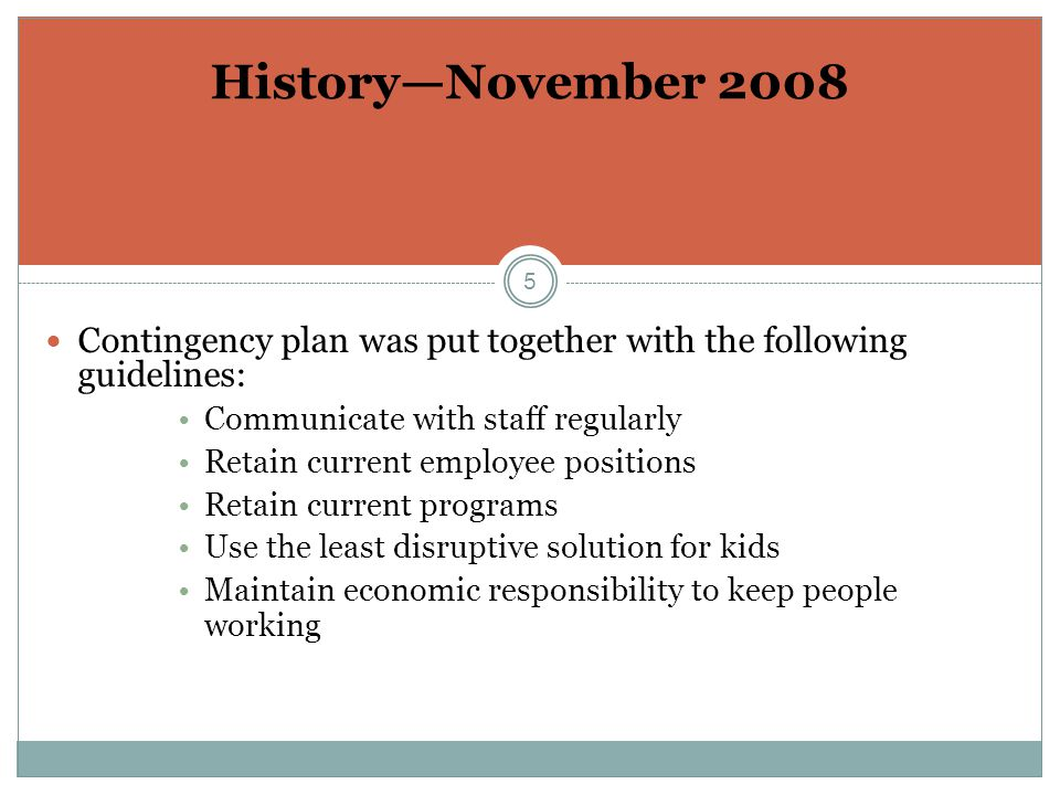 5 History—November 2008 Contingency plan was put together with the following guidelines: Communicate with staff regularly Retain current employee positions Retain current programs Use the least disruptive solution for kids Maintain economic responsibility to keep people working