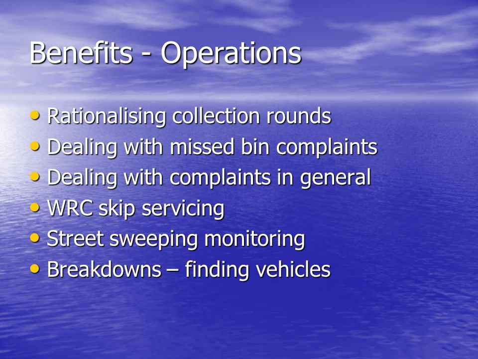 Benefits - Operations Rationalising collection rounds Rationalising collection rounds Dealing with missed bin complaints Dealing with missed bin complaints Dealing with complaints in general Dealing with complaints in general WRC skip servicing WRC skip servicing Street sweeping monitoring Street sweeping monitoring Breakdowns – finding vehicles Breakdowns – finding vehicles