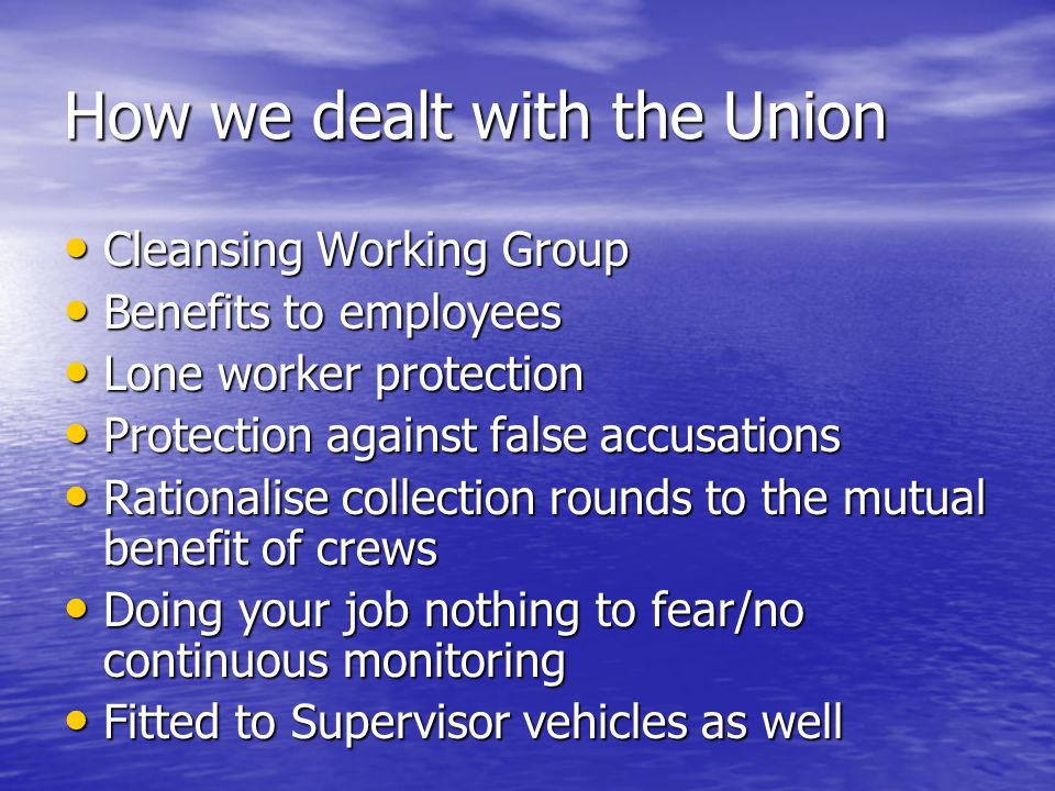How we dealt with the Union Cleansing Working Group Cleansing Working Group Benefits to employees Benefits to employees Lone worker protection Lone worker protection Protection against false accusations Protection against false accusations Rationalise collection rounds to the mutual benefit of crews Rationalise collection rounds to the mutual benefit of crews Doing your job nothing to fear/no continuous monitoring Doing your job nothing to fear/no continuous monitoring Fitted to Supervisor vehicles as well Fitted to Supervisor vehicles as well
