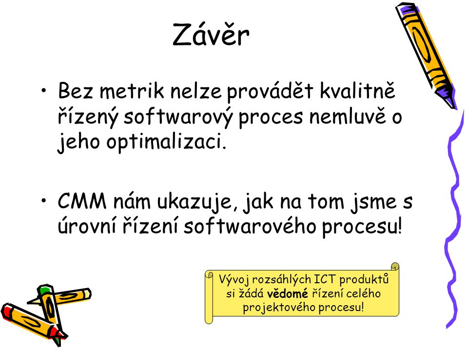 Závěr Bez metrik nelze provádět kvalitně řízený softwarový proces nemluvě o jeho optimalizaci.