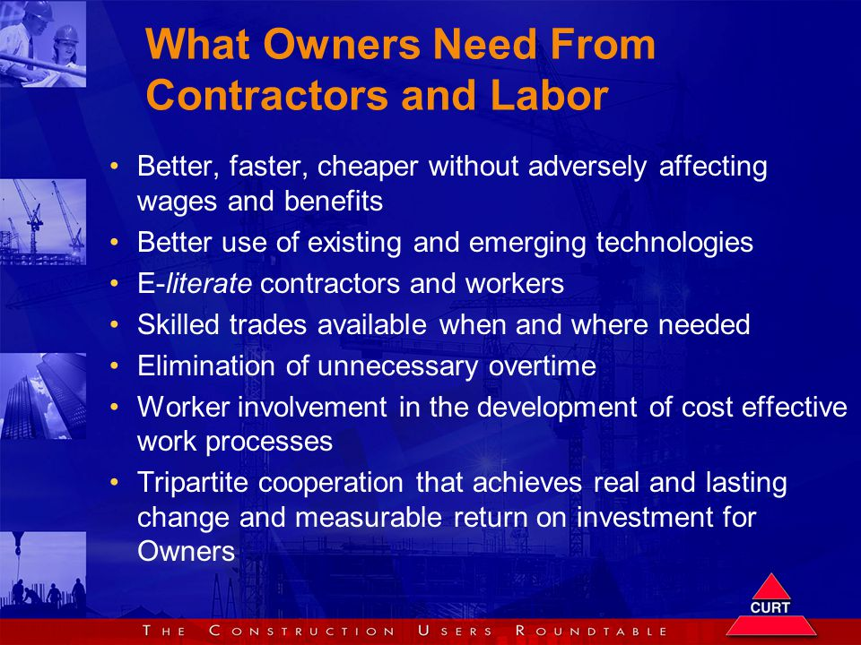 What Owners Need From Contractors and Labor Better, faster, cheaper without adversely affecting wages and benefits Better use of existing and emerging technologies E-literate contractors and workers Skilled trades available when and where needed Elimination of unnecessary overtime Worker involvement in the development of cost effective work processes Tripartite cooperation that achieves real and lasting change and measurable return on investment for Owners
