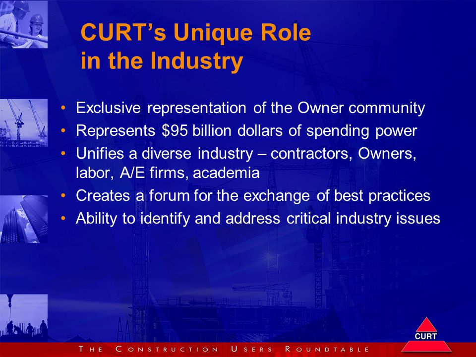 CURT's Unique Role in the Industry Exclusive representation of the Owner community Represents $95 billion dollars of spending power Unifies a diverse industry – contractors, Owners, labor, A/E firms, academia Creates a forum for the exchange of best practices Ability to identify and address critical industry issues