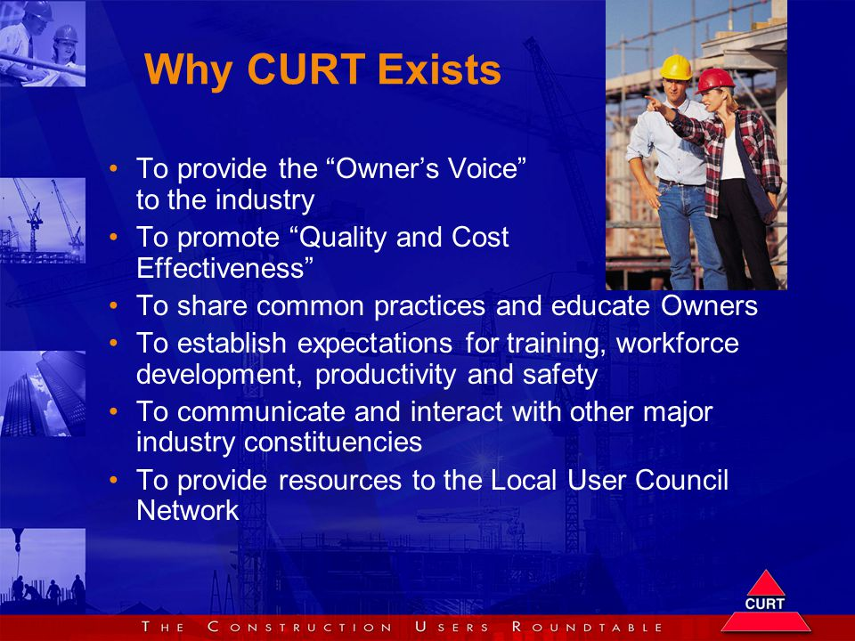 Why CURT Exists To provide the Owner's Voice to the industry To promote Quality and Cost Effectiveness To share common practices and educate Owners To establish expectations for training, workforce development, productivity and safety To communicate and interact with other major industry constituencies To provide resources to the Local User Council Network