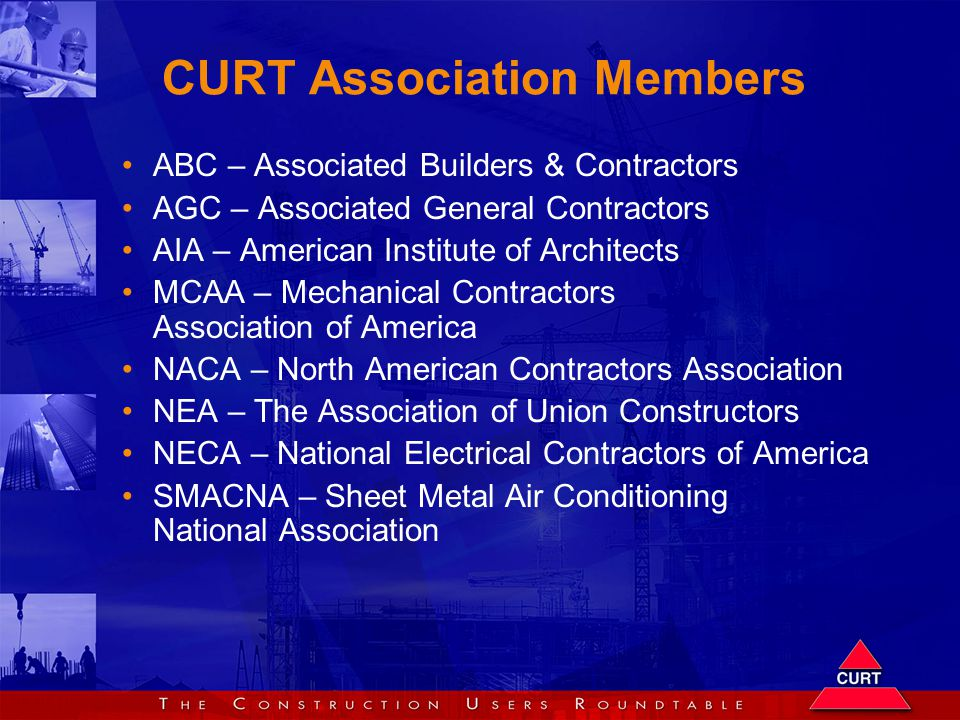 CURT Association Members ABC – Associated Builders & Contractors AGC – Associated General Contractors AIA – American Institute of Architects MCAA – Mechanical Contractors Association of America NACA – North American Contractors Association NEA – The Association of Union Constructors NECA – National Electrical Contractors of America SMACNA – Sheet Metal Air Conditioning National Association