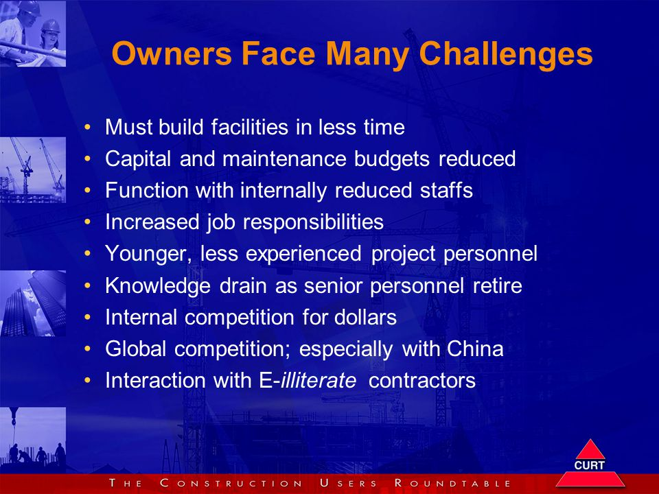 Owners Face Many Challenges Must build facilities in less time Capital and maintenance budgets reduced Function with internally reduced staffs Increased job responsibilities Younger, less experienced project personnel Knowledge drain as senior personnel retire Internal competition for dollars Global competition; especially with China Interaction with E-illiterate contractors