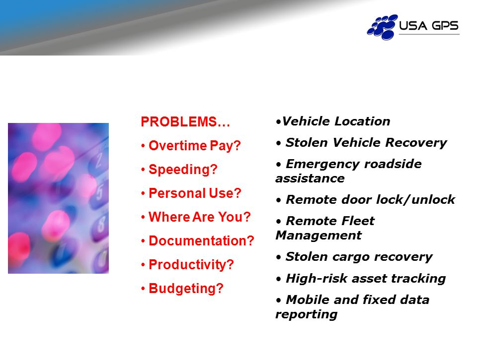 Vehicle Location Stolen Vehicle Recovery Emergency roadside assistance Remote door lock/unlock Remote Fleet Management Stolen cargo recovery High-risk asset tracking Mobile and fixed data reporting PROBLEMS… Overtime Pay.