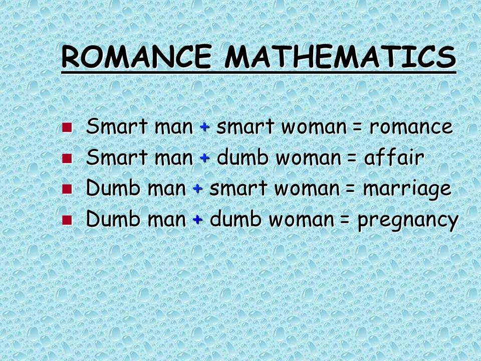 ROMANCE MATHEMATICS Smart man + smart woman = romance Smart man + smart woman = romance Smart man + dumb woman = affair Smart man + dumb woman = affair Dumb man + smart woman = marriage Dumb man + smart woman = marriage Dumb man + dumb woman = pregnancy Dumb man + dumb woman = pregnancy