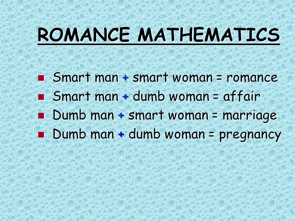 ROMANCE MATHEMATICS Smart man + smart woman = romance Smart man + smart woman = romance Smart man + dumb woman = affair Smart man + dumb woman = affai