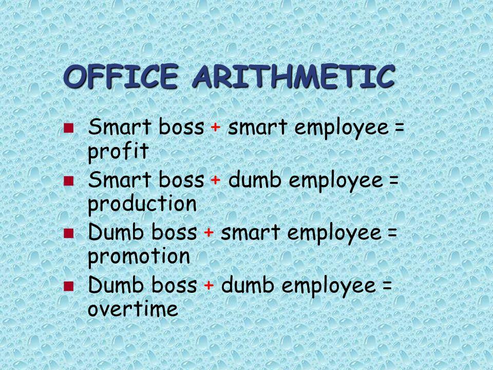 OFFICE ARITHMETIC Smart boss + smart employee = profit Smart boss + dumb employee = production Dumb boss + smart employee = promotion Dumb boss + dumb