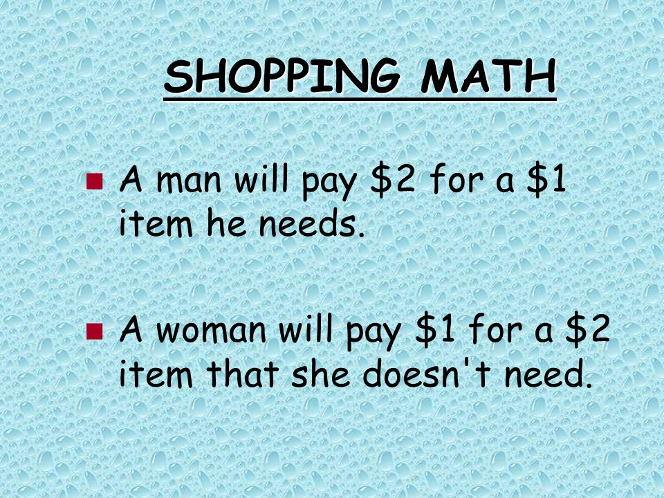 SHOPPING MATH A man will pay $2 for a $1 item he needs. A woman will pay $1 for a $2 item that she doesn't need.