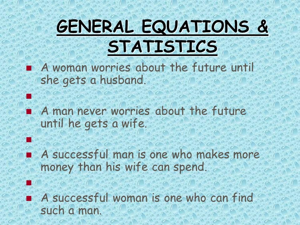 GENERAL EQUATIONS & STATISTICS A woman worries about the future until she gets a husband. A man never worries about the future until he gets a wife. A