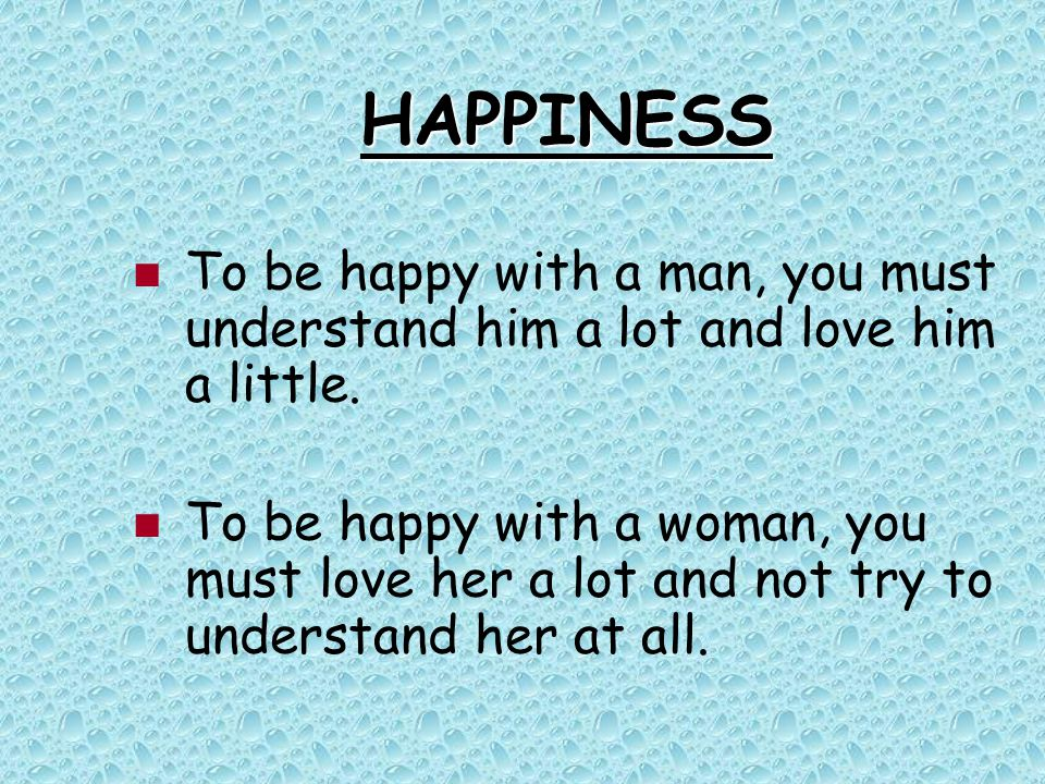 HAPPINESS To be happy with a man, you must understand him a lot and love him a little. To be happy with a woman, you must love her a lot and not try t