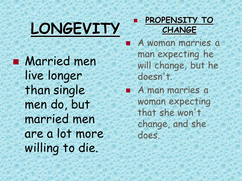 LONGEVITY Married men live longer than single men do, but married men are a lot more willing to die. PROPENSITY TO CHANGE PROPENSITY TO CHANGE A woman