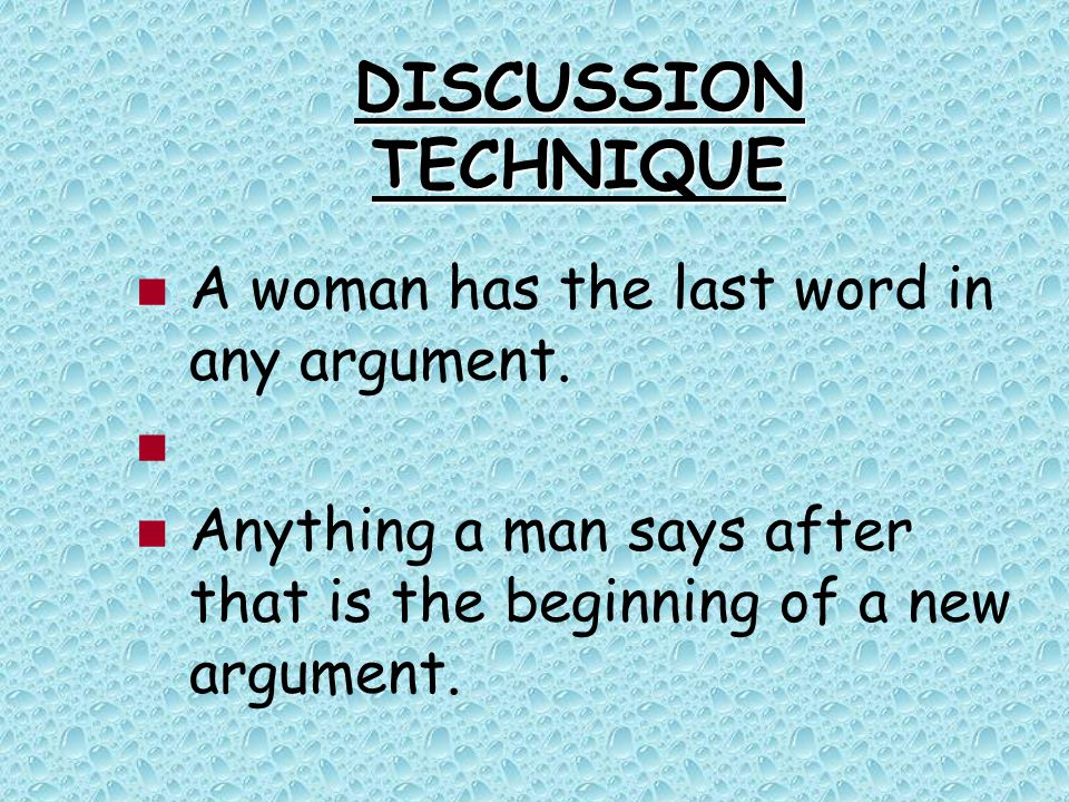 DISCUSSION TECHNIQUE A woman has the last word in any argument.