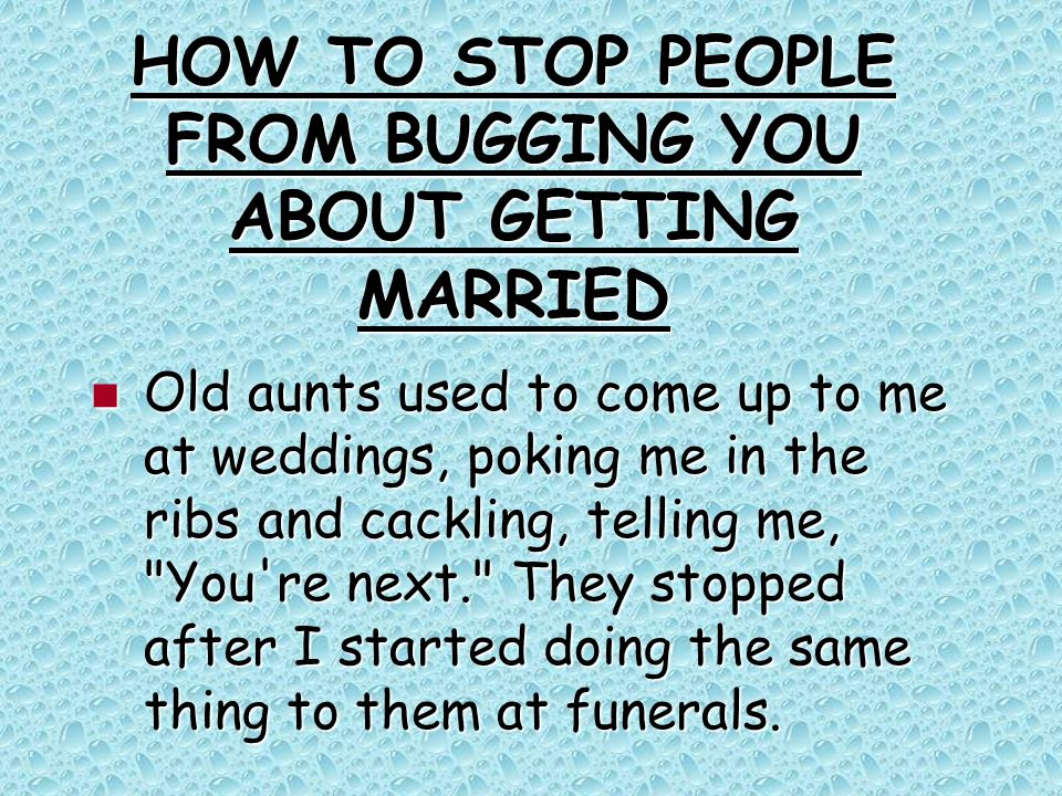 HOW TO STOP PEOPLE FROM BUGGING YOU ABOUT GETTING MARRIED Old aunts used to come up to me at weddings, poking me in the ribs and cackling, telling me, You re next. They stopped after I started doing the same thing to them at funerals.