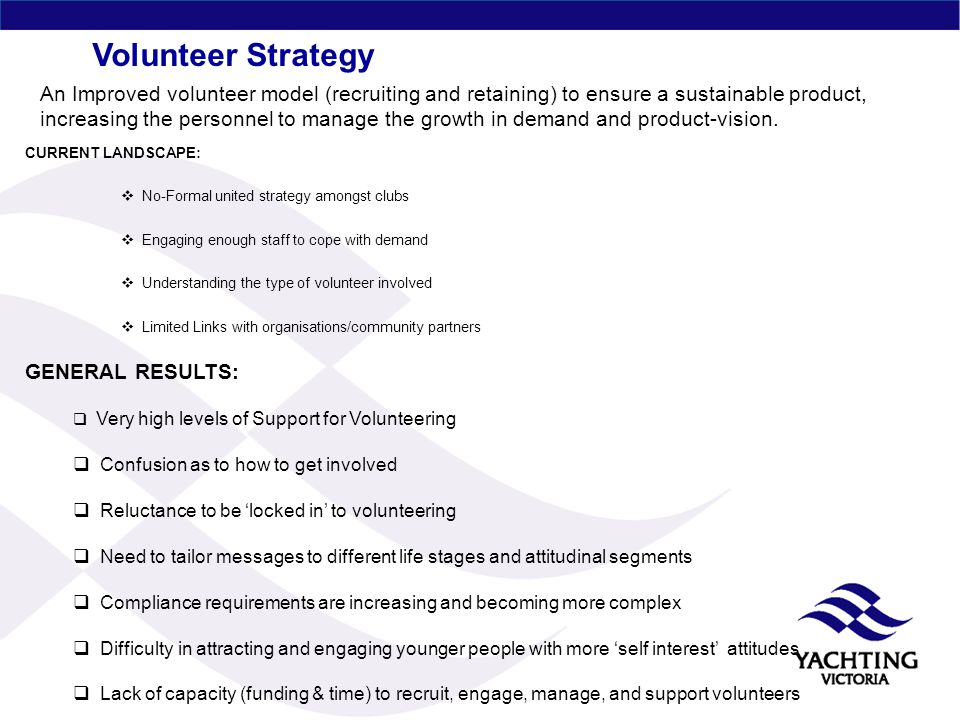 Volunteer Strategy CURRENT LANDSCAPE:  No-Formal united strategy amongst clubs  Engaging enough staff to cope with demand  Understanding the type of volunteer involved  Limited Links with organisations/community partners GENERAL RESULTS:  Very high levels of Support for Volunteering  Confusion as to how to get involved  Reluctance to be 'locked in' to volunteering  Need to tailor messages to different life stages and attitudinal segments  Compliance requirements are increasing and becoming more complex  Difficulty in attracting and engaging younger people with more 'self interest' attitudes  Lack of capacity (funding & time) to recruit, engage, manage, and support volunteers An Improved volunteer model (recruiting and retaining) to ensure a sustainable product, increasing the personnel to manage the growth in demand and product-vision.