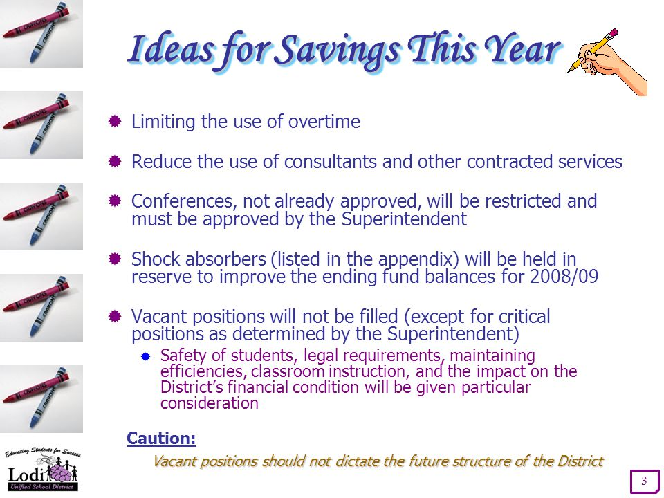 Ideas for Savings This Year 3  Limiting the use of overtime  Reduce the use of consultants and other contracted services  Conferences, not already approved, will be restricted and must be approved by the Superintendent  Shock absorbers (listed in the appendix) will be held in reserve to improve the ending fund balances for 2008/09  Vacant positions will not be filled (except for critical positions as determined by the Superintendent)  Safety of students, legal requirements, maintaining efficiencies, classroom instruction, and the impact on the District's financial condition will be given particular consideration Caution: Vacant positions should not dictate the future structure of the District