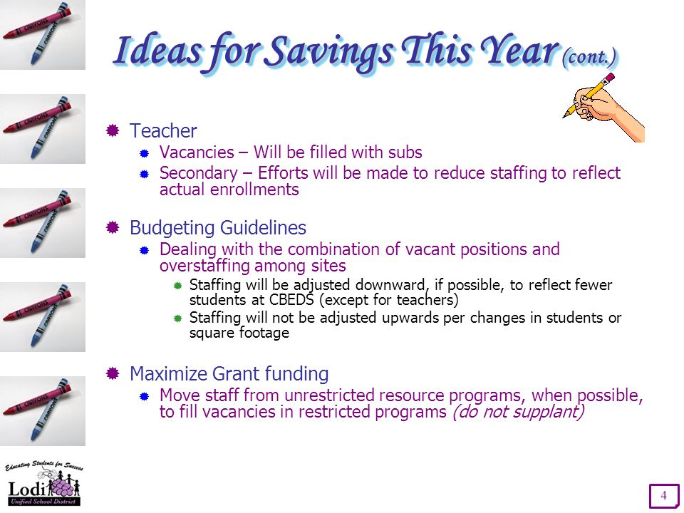 Ideas for Savings This Year (cont.)  Teacher  Vacancies – Will be filled with subs  Secondary – Efforts will be made to reduce staffing to reflect actual enrollments  Budgeting Guidelines  Dealing with the combination of vacant positions and overstaffing among sites  Staffing will be adjusted downward, if possible, to reflect fewer students at CBEDS (except for teachers)  Staffing will not be adjusted upwards per changes in students or square footage  Maximize Grant funding  Move staff from unrestricted resource programs, when possible, to fill vacancies in restricted programs (do not supplant) 4