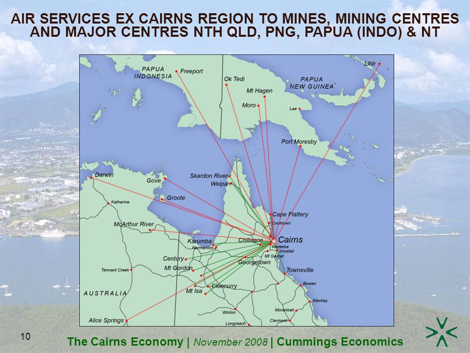The Cairns Economy | November 2008 | Cummings Economics 10 AIR SERVICES EX CAIRNS REGION TO MINES, MINING CENTRES AND MAJOR CENTRES NTH QLD, PNG, PAPUA (INDO) & NT