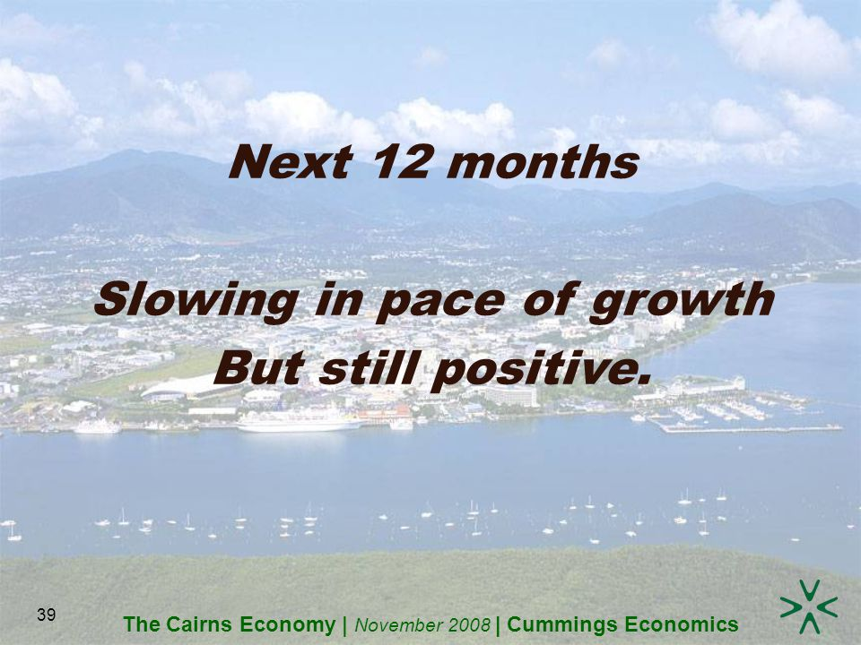 The Cairns Economy | November 2008 | Cummings Economics 39 Next 12 months Slowing in pace of growth But still positive.