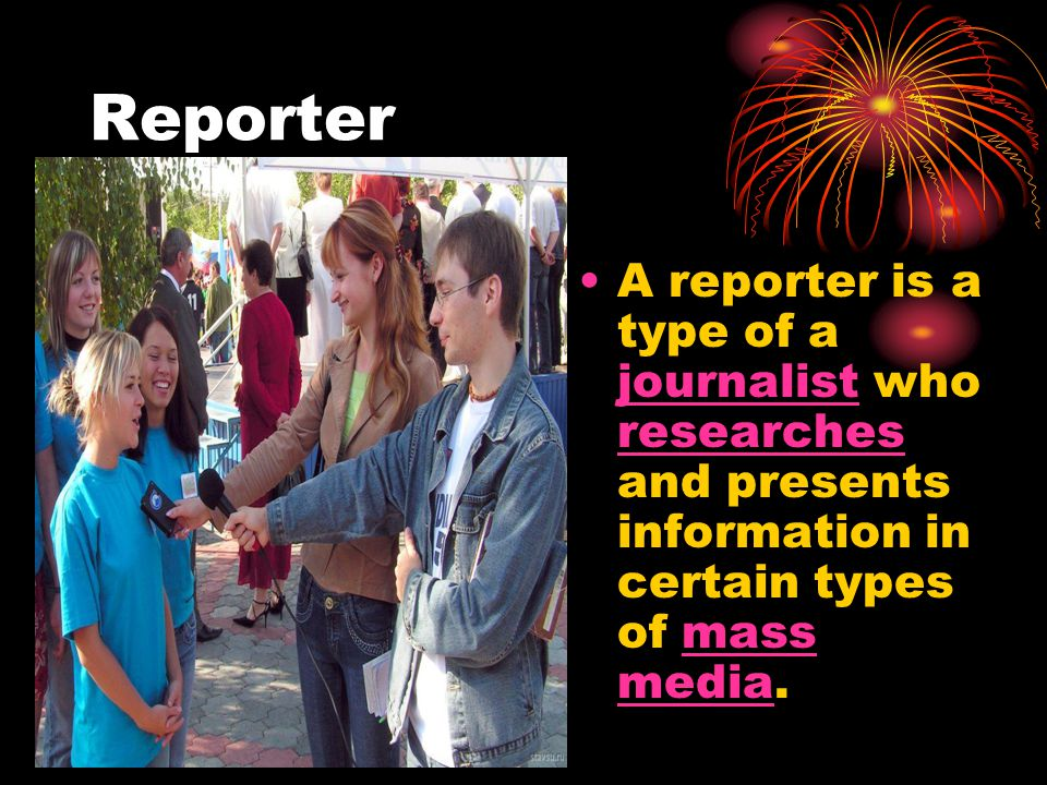 Reporter A reporter is a type of a journalist who researches and presents information in certain types of mass media.