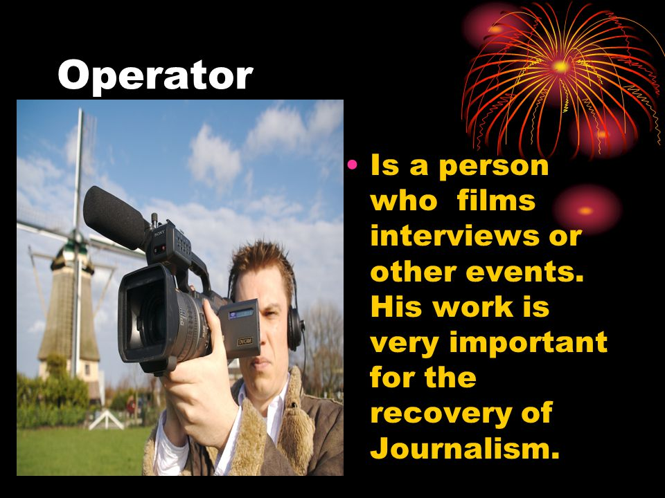Operator Is a person who films interviews or other events.