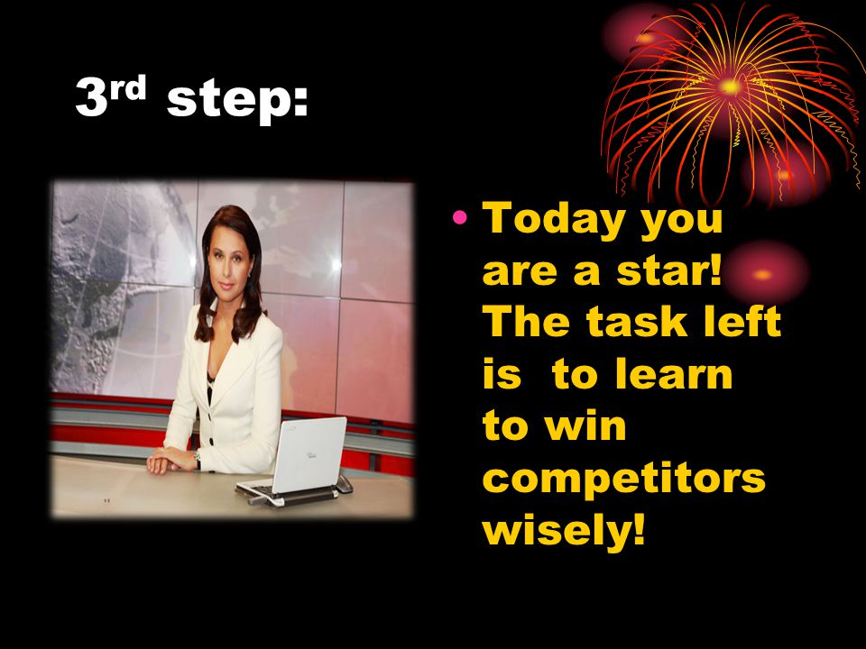 3 rd step: Today you are a star! The task left is to learn to win competitors wisely!