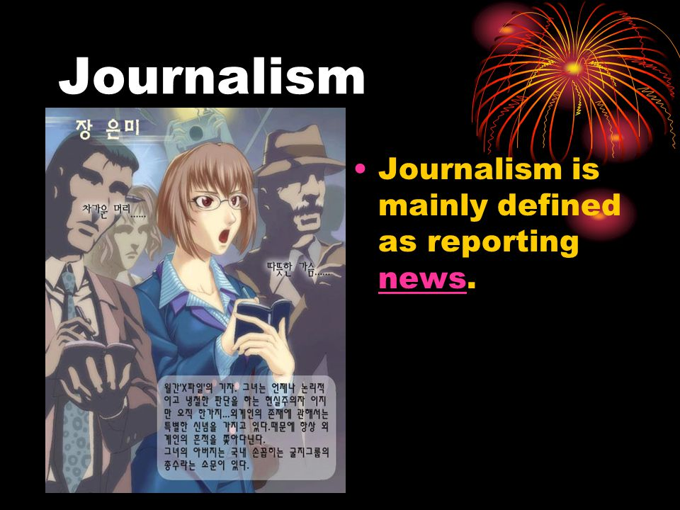 Journalism Journalism is mainly defined as reporting news. news