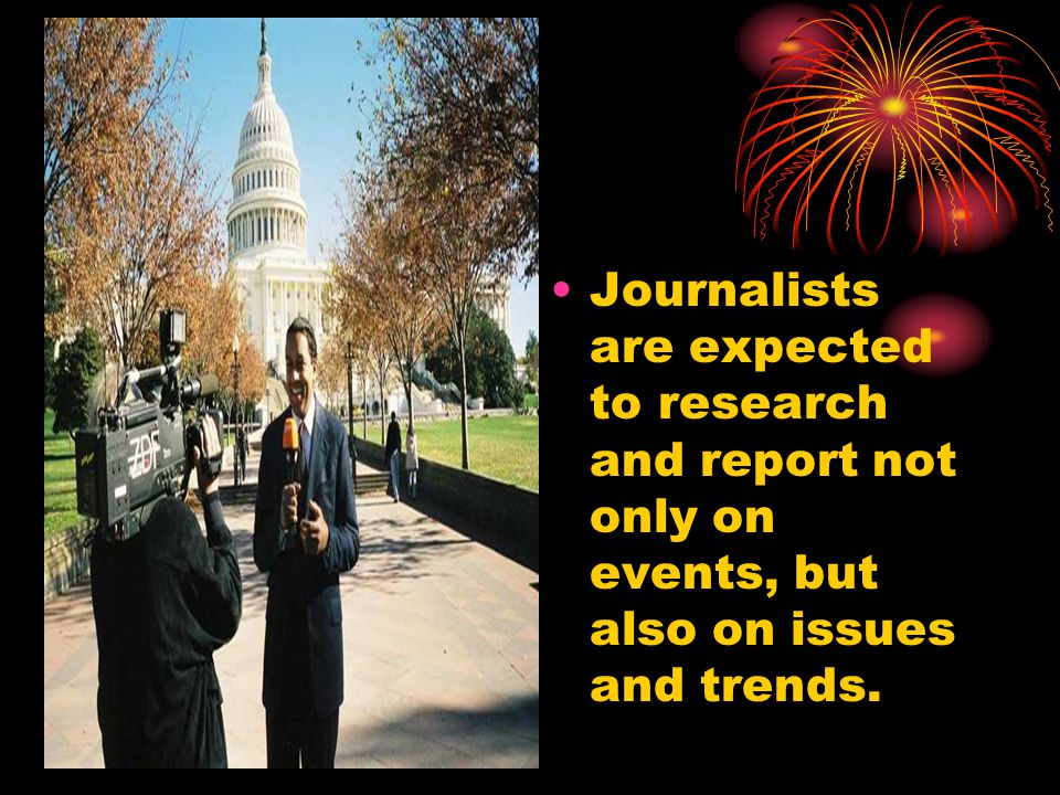 Journalists are expected to research and report not only on events, but also on issues and trends.