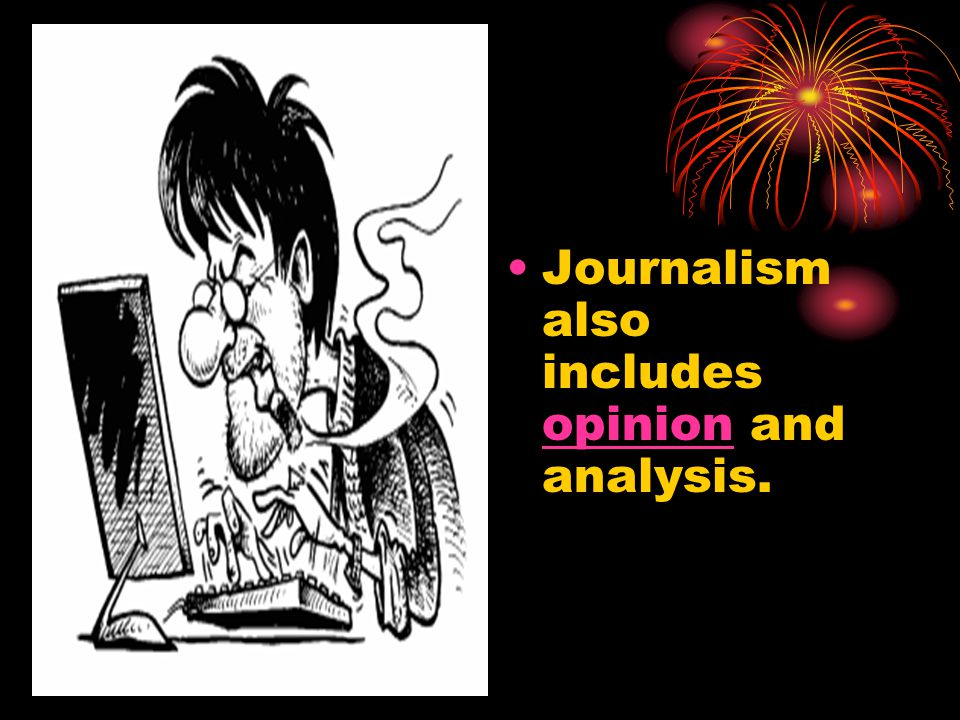Journalism also includes opinion and analysis. opinion