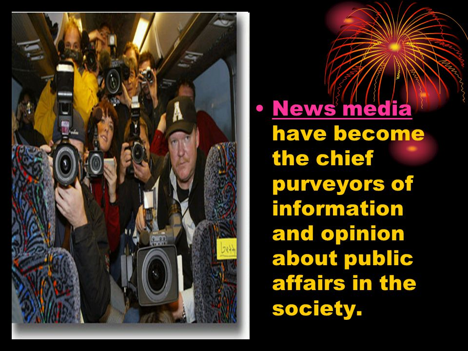 News media have become the chief purveyors of information and opinion about public affairs in the society.News media