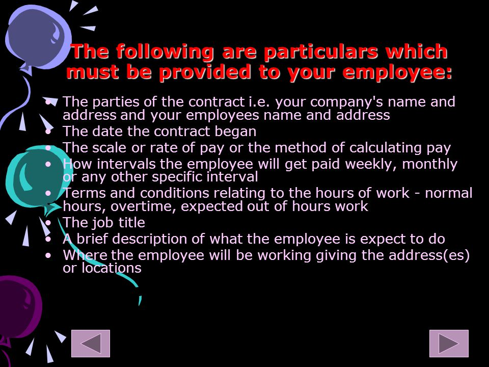 The following are particulars which must be provided to your employee: The parties of the contract i.e.